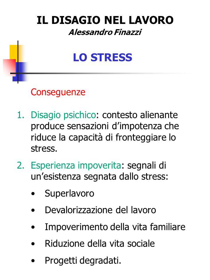 IL DISAGIO NEL LAVORO Alessandro Finazzi LO STRESS Conseguenze 1.Disagio psichico: contesto alienante produce sensazioni dimpotenza che riduce la capa