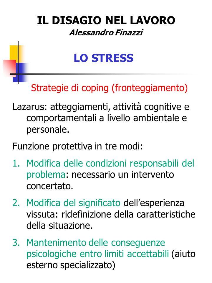 IL DISAGIO NEL LAVORO Alessandro Finazzi LO STRESS Strategie di coping (fronteggiamento) Lazarus: atteggiamenti, attività cognitive e comportamentali