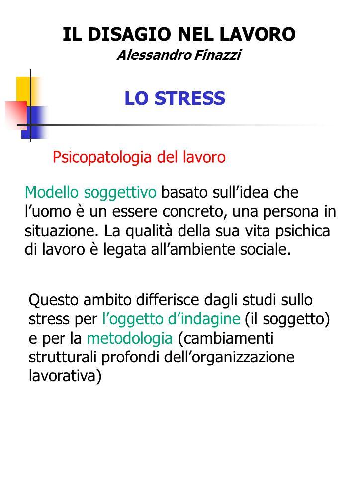 IL DISAGIO NEL LAVORO Alessandro Finazzi LO STRESS Psicopatologia del lavoro Modello soggettivo basato sullidea che luomo è un essere concreto, una pe