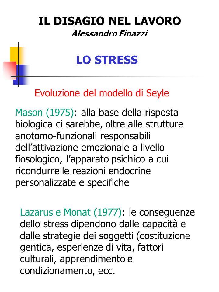 IL DISAGIO NEL LAVORO Alessandro Finazzi LO STRESS Evoluzione del modello di Seyle Mason (1975): alla base della risposta biologica ci sarebbe, oltre