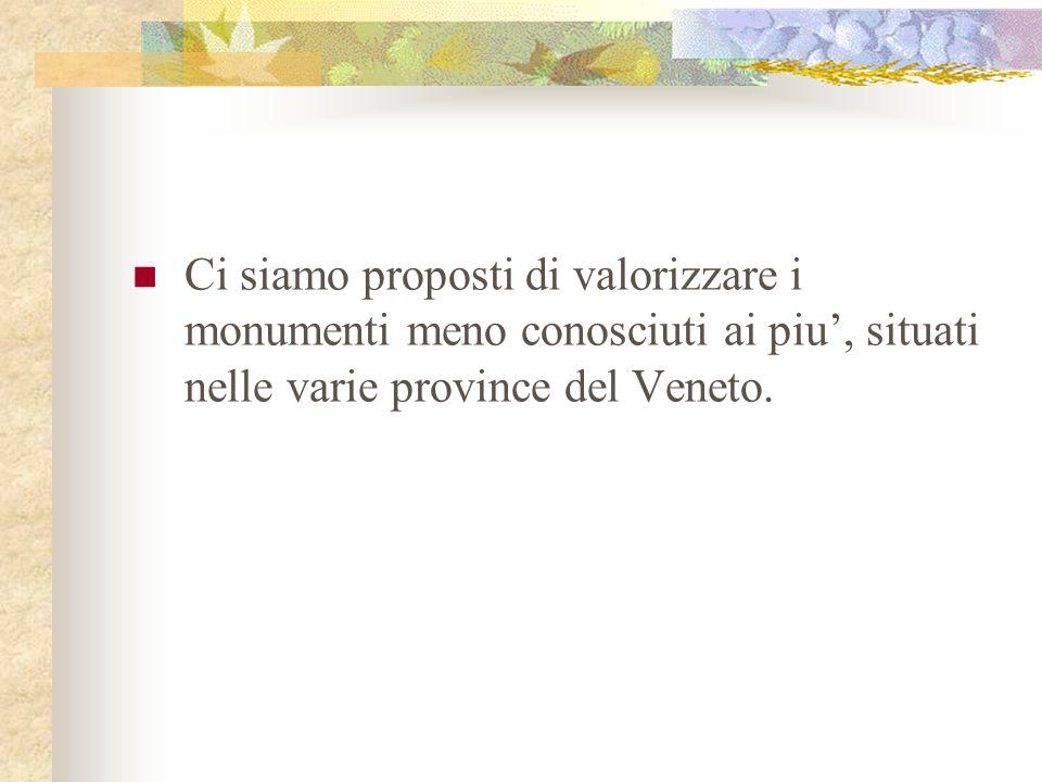 Ci siamo proposti di valorizzare i monumenti meno conosciuti ai piu, situati nelle varie province del Veneto.