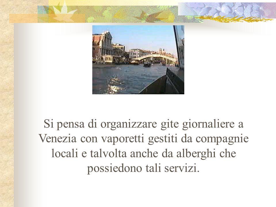 Si pensa di organizzare gite giornaliere a Venezia con vaporetti gestiti da compagnie locali e talvolta anche da alberghi che possiedono tali servizi.