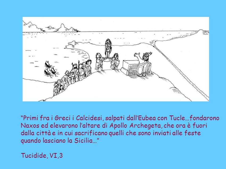 Primi fra i Greci i Calcidesi, salpati dallEubea con Tucle…fondarono Naxos ed elevarono laltare di Apollo Archegeta, che ora è fuori dalla città e in