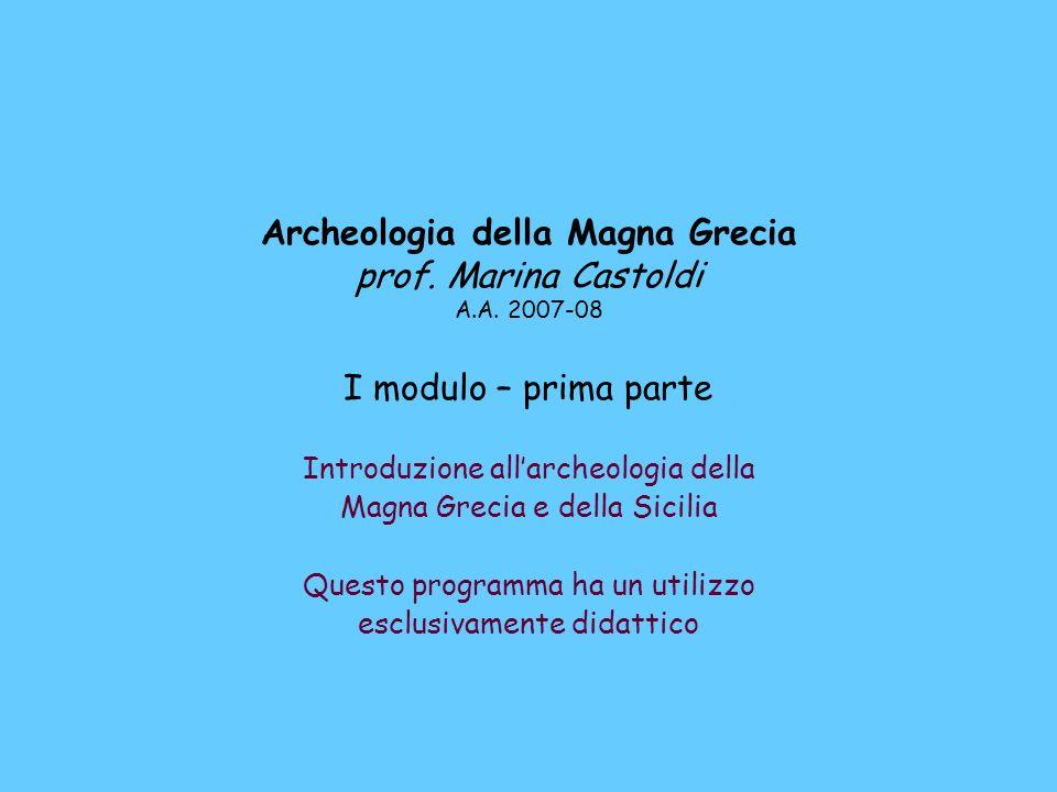 Archeologia della Magna Grecia prof. Marina Castoldi A.A. 2007-08 I modulo – prima parte Introduzione allarcheologia della Magna Grecia e della Sicili