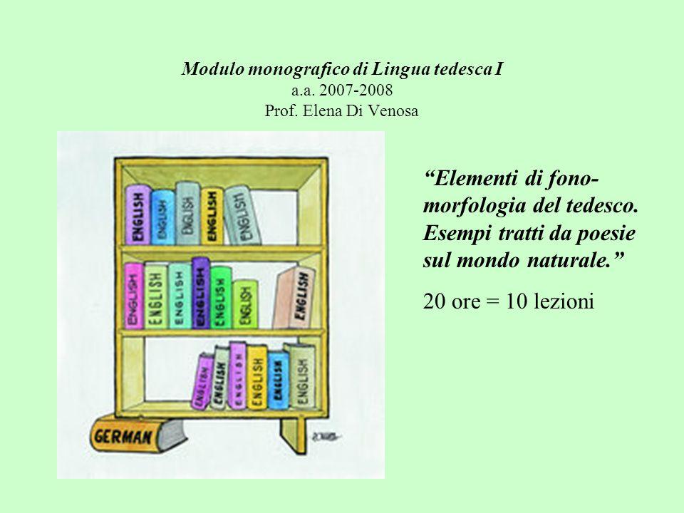Modulo monografico di Lingua tedesca I a.a. 2007-2008 Prof. Elena Di Venosa Elementi di fono- morfologia del tedesco. Esempi tratti da poesie sul mond