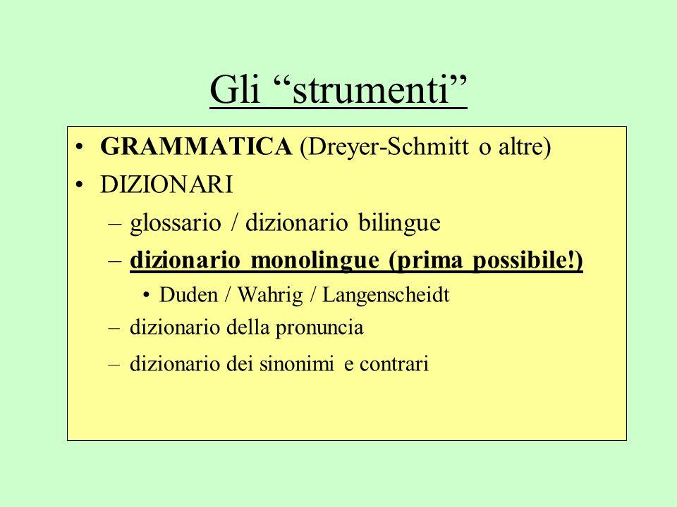 Gli strumenti GRAMMATICA (Dreyer-Schmitt o altre) DIZIONARI –glossario / dizionario bilingue –dizionario monolingue (prima possibile!) Duden / Wahrig