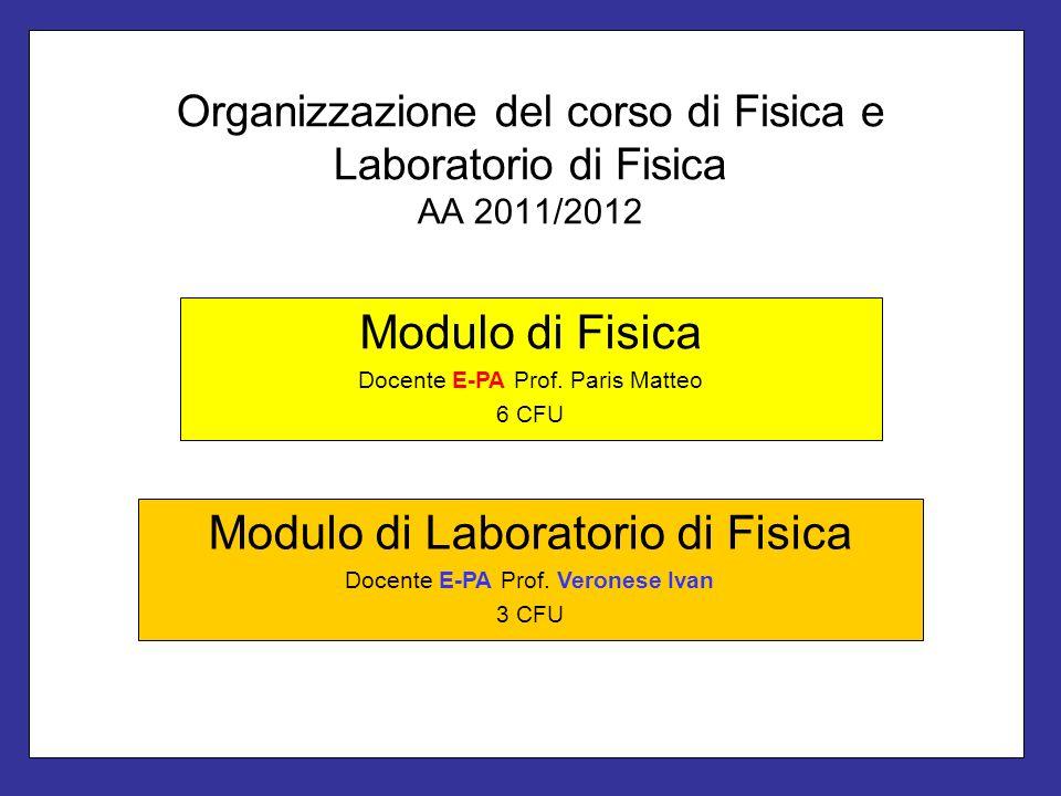 Organizzazione del corso di Fisica e Laboratorio di Fisica AA 2011/2012 Modulo di Fisica Docente E-PA Prof. Paris Matteo 6 CFU Modulo di Laboratorio d