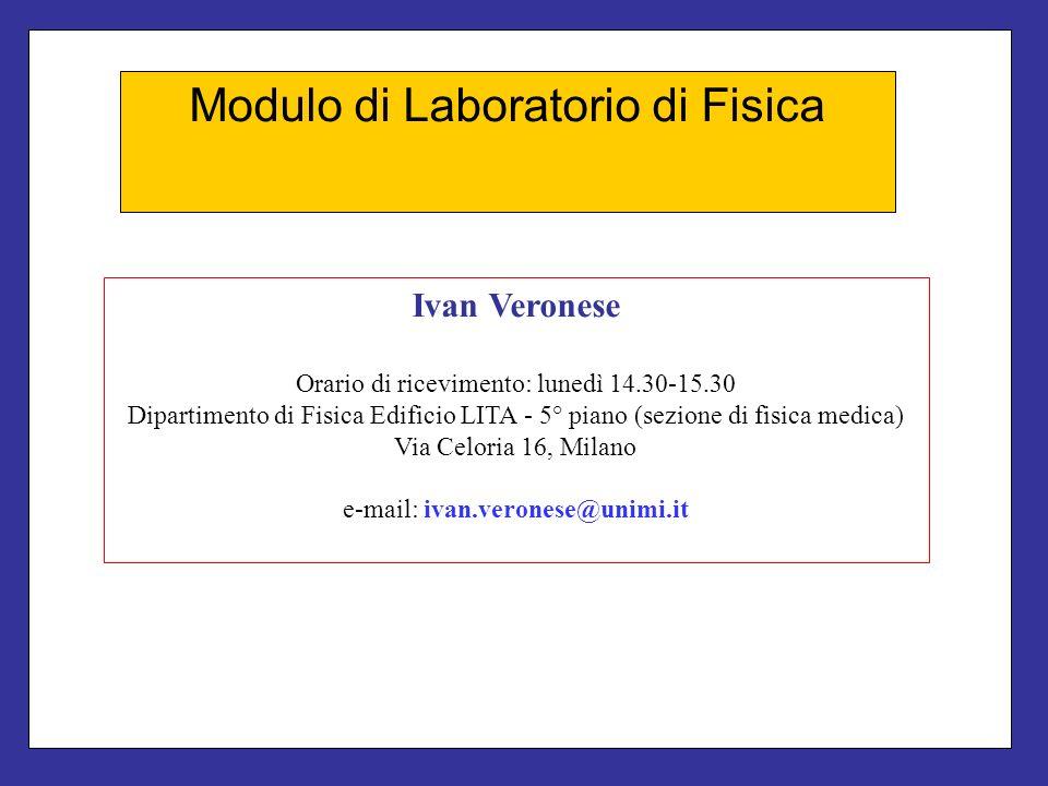 Modulo di Laboratorio di Fisica Ivan Veronese Orario di ricevimento: lunedì 14.30-15.30 Dipartimento di Fisica Edificio LITA - 5° piano (sezione di fi