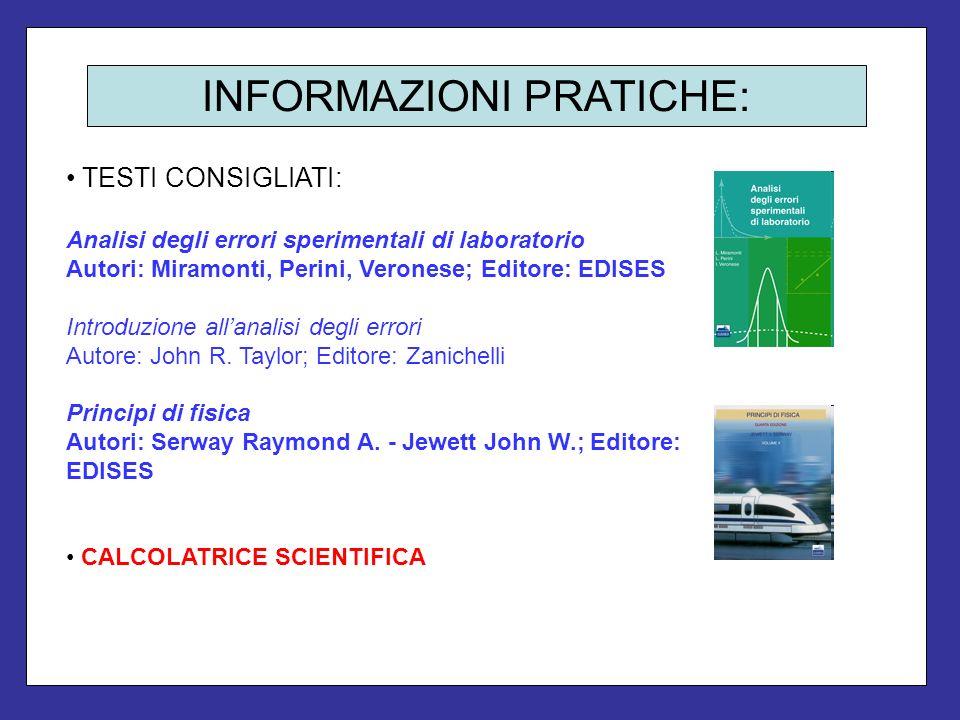 INFORMAZIONI PRATICHE: TESTI CONSIGLIATI: Analisi degli errori sperimentali di laboratorio Autori: Miramonti, Perini, Veronese; Editore: EDISES Introd