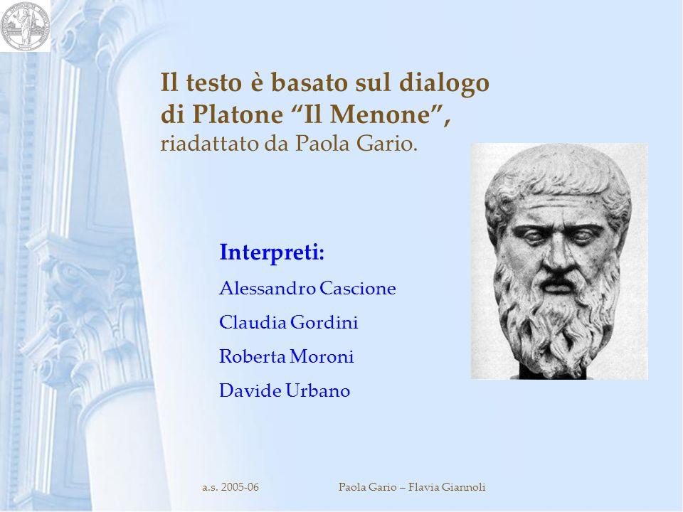 a.s. 2005-06Paola Gario – Flavia Giannoli Il testo è basato sul dialogo di Platone Il Menone, riadattato da Paola Gario. Interpreti: Alessandro Cascio
