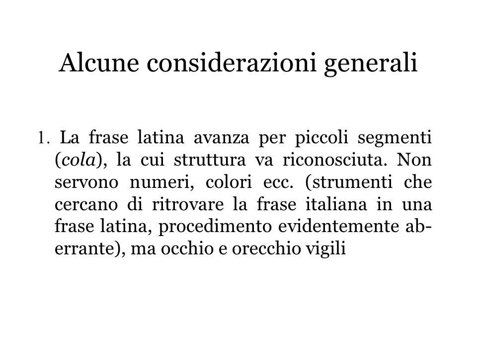 Alcune considerazioni generali 1. La frase latina avanza per piccoli segmenti (cola), la cui struttura va riconosciuta. Non servono numeri, colori ecc