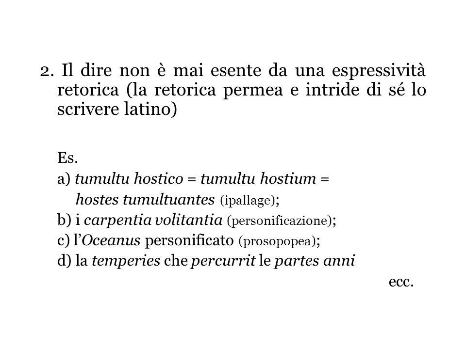 2. Il dire non è mai esente da una espressività retorica (la retorica permea e intride di sé lo scrivere latino) Es. a) tumultu hostico = tumultu host
