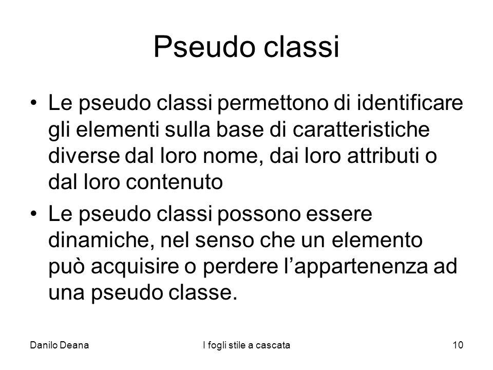 Danilo DeanaI fogli stile a cascata10 Pseudo classi Le pseudo classi permettono di identificare gli elementi sulla base di caratteristiche diverse dal