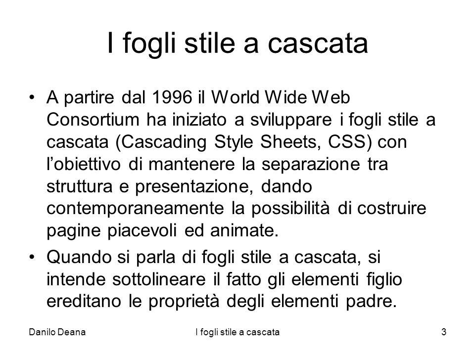 Danilo DeanaI fogli stile a cascata3 A partire dal 1996 il World Wide Web Consortium ha iniziato a sviluppare i fogli stile a cascata (Cascading Style