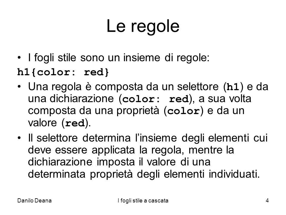 Danilo DeanaI fogli stile a cascata4 Le regole I fogli stile sono un insieme di regole: h1{color: red} Una regola è composta da un selettore ( h1 ) e