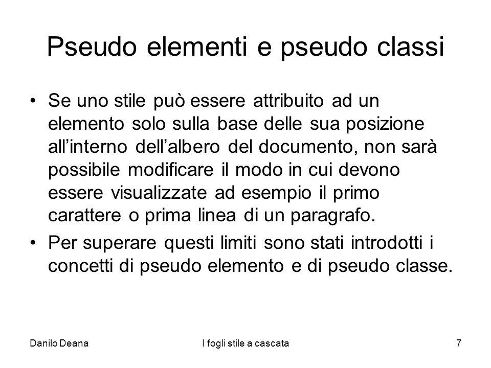 Danilo DeanaI fogli stile a cascata7 Pseudo elementi e pseudo classi Se uno stile può essere attribuito ad un elemento solo sulla base delle sua posiz