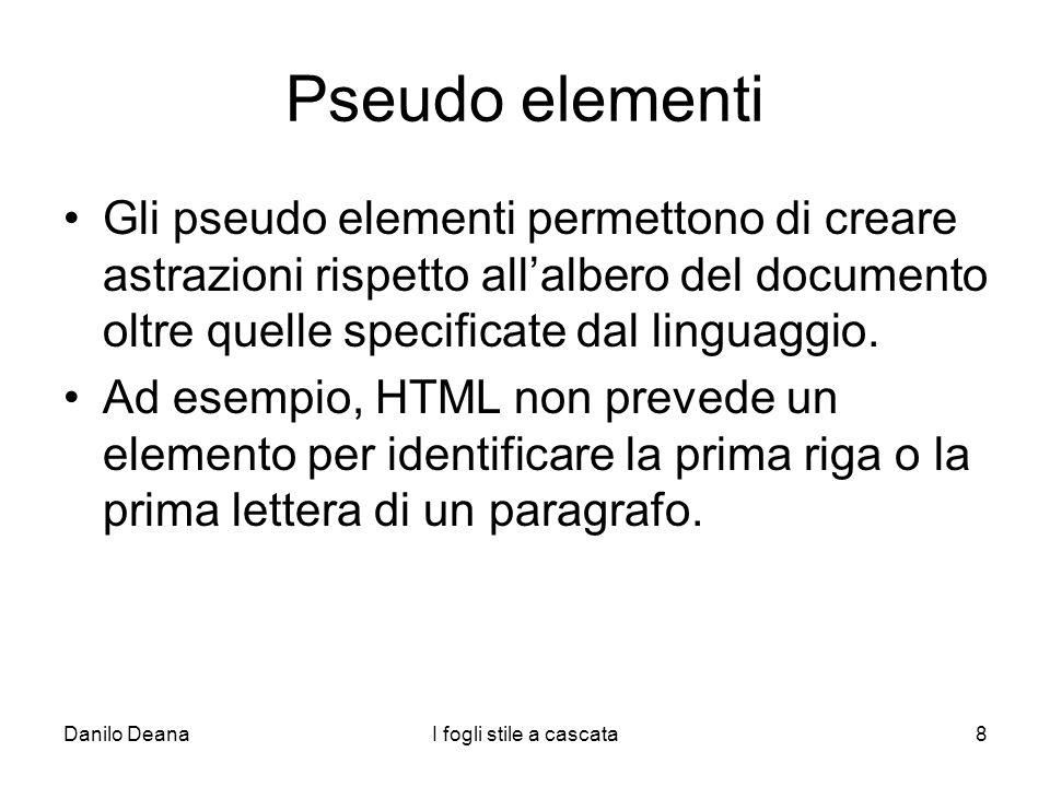 Danilo DeanaI fogli stile a cascata8 Pseudo elementi Gli pseudo elementi permettono di creare astrazioni rispetto allalbero del documento oltre quelle