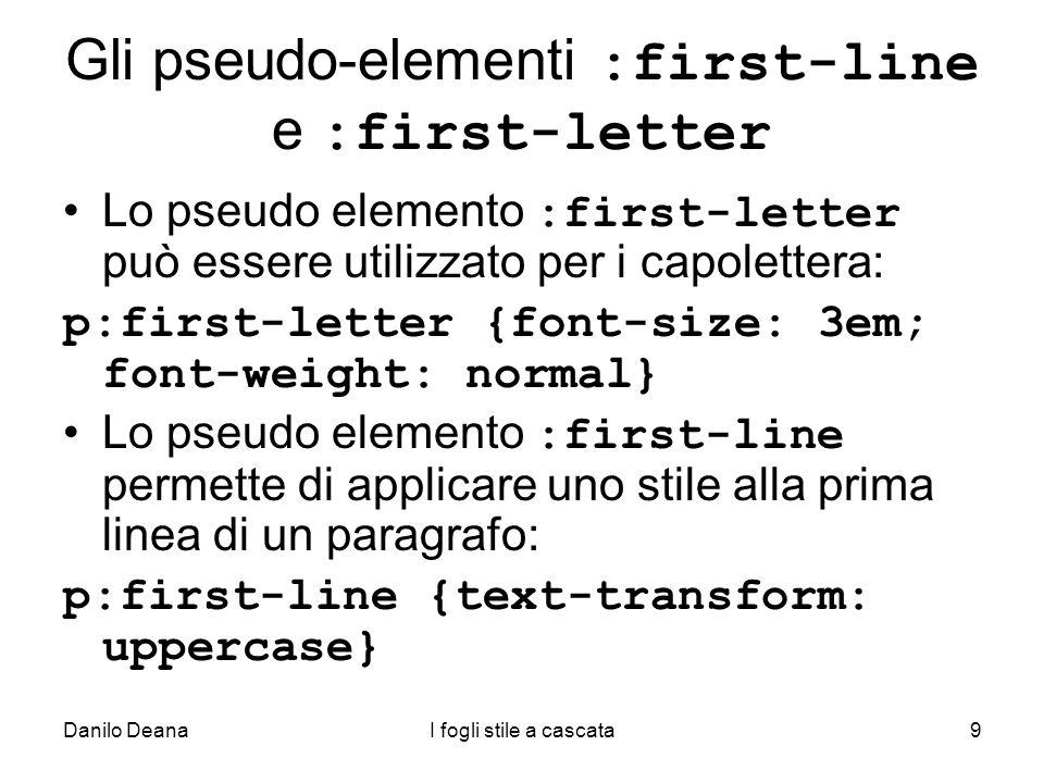 Danilo DeanaI fogli stile a cascata9 Gli pseudo-elementi :first-line e :first-letter Lo pseudo elemento :first-letter può essere utilizzato per i capo