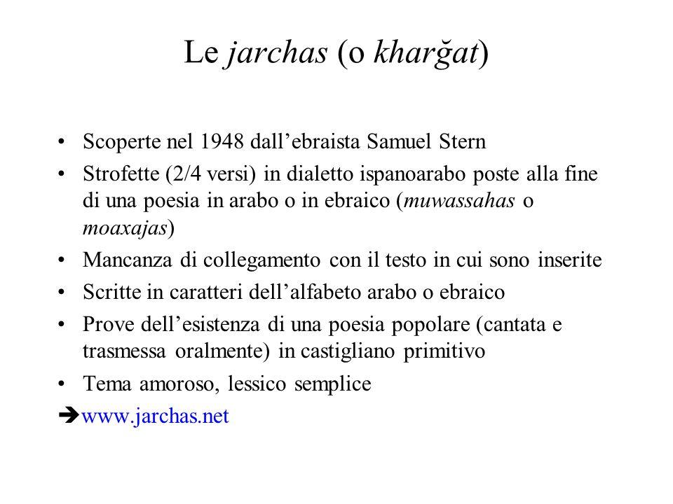 Le jarchas (o kharğat) Scoperte nel 1948 dallebraista Samuel Stern Strofette (2/4 versi) in dialetto ispanoarabo poste alla fine di una poesia in arab