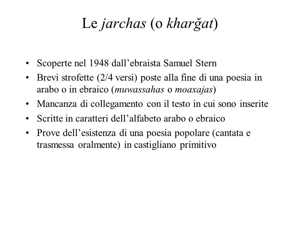 Le jarchas (o kharğat) Scoperte nel 1948 dallebraista Samuel Stern Brevi strofette (2/4 versi) poste alla fine di una poesia in arabo o in ebraico (mu