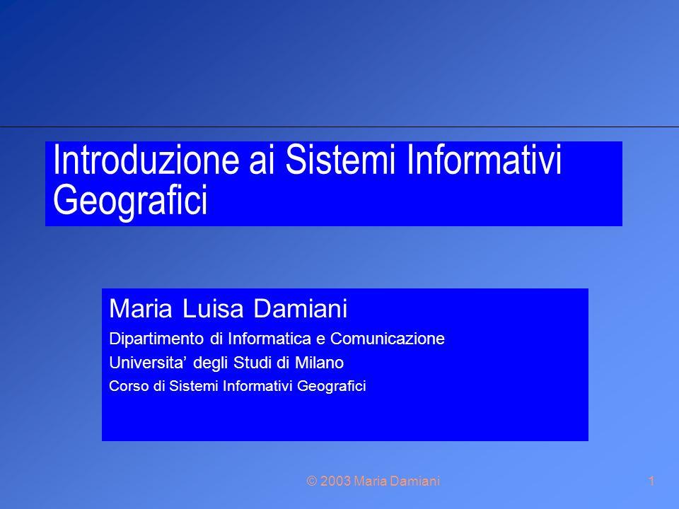 © 2003 Maria Damiani1 Introduzione ai Sistemi Informativi Geografici Maria Luisa Damiani Dipartimento di Informatica e Comunicazione Universita degli