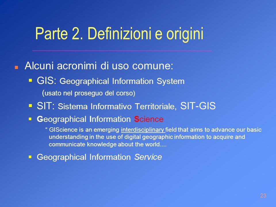 23 Parte 2. Definizioni e origini n Alcuni acronimi di uso comune: GIS: Geographical Information System ( usato nel proseguo del corso) SIT: Sistema I