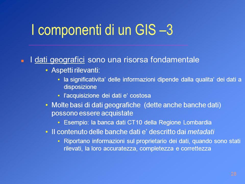 28 I componenti di un GIS –3 n I dati geografici sono una risorsa fondamentale Aspetti rilevanti: la significativita delle informazioni dipende dalla