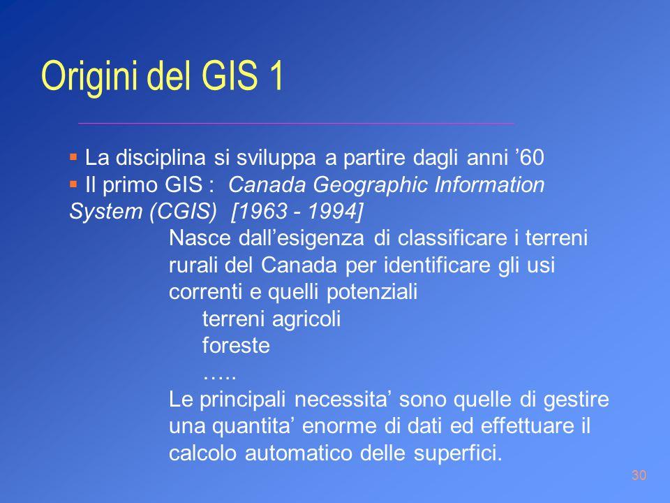30 La disciplina si sviluppa a partire dagli anni 60 Il primo GIS : Canada Geographic Information System (CGIS) [1963 - 1994] Nasce dallesigenza di cl
