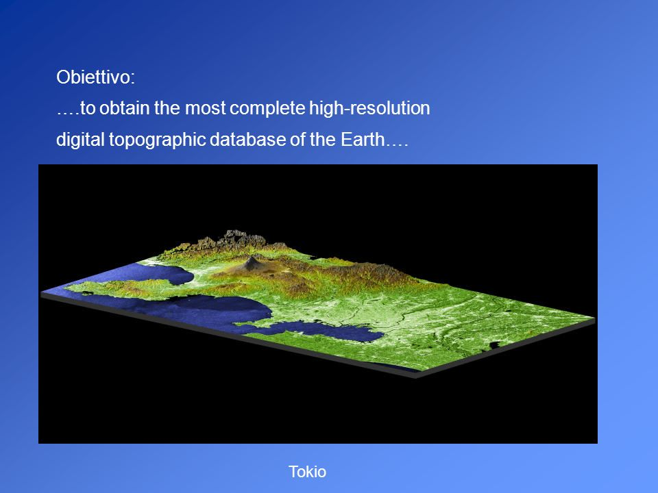 Obiettivo: ….to obtain the most complete high-resolution digital topographic database of the Earth…. Tokio