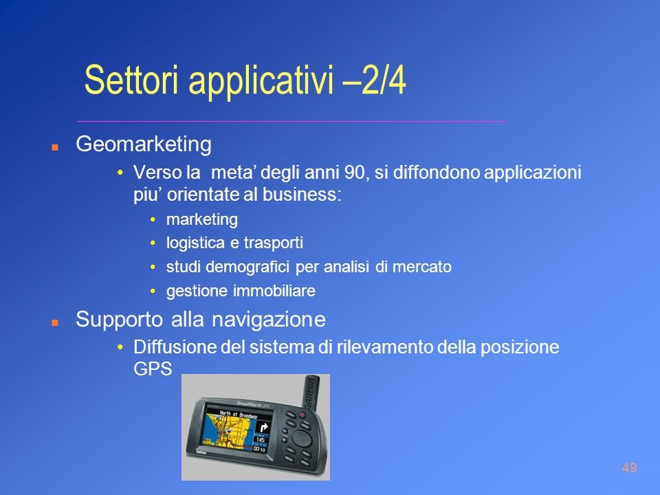 49 Settori applicativi –2/4 n Geomarketing Verso la meta degli anni 90, si diffondono applicazioni piu orientate al business: marketing logistica e tr