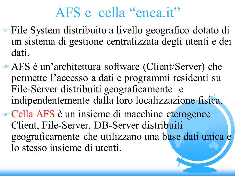 AFS e cella enea.it F File System distribuito a livello geografico dotato di un sistema di gestione centralizzata degli utenti e dei dati. F AFS è una