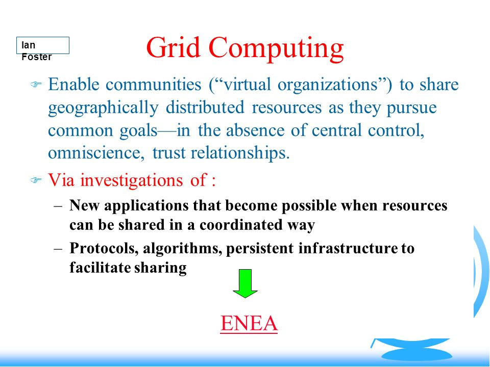 Grid Computing F Enable communities (virtual organizations) to share geographically distributed resources as they pursue common goalsin the absence of central control, omniscience, trust relationships.