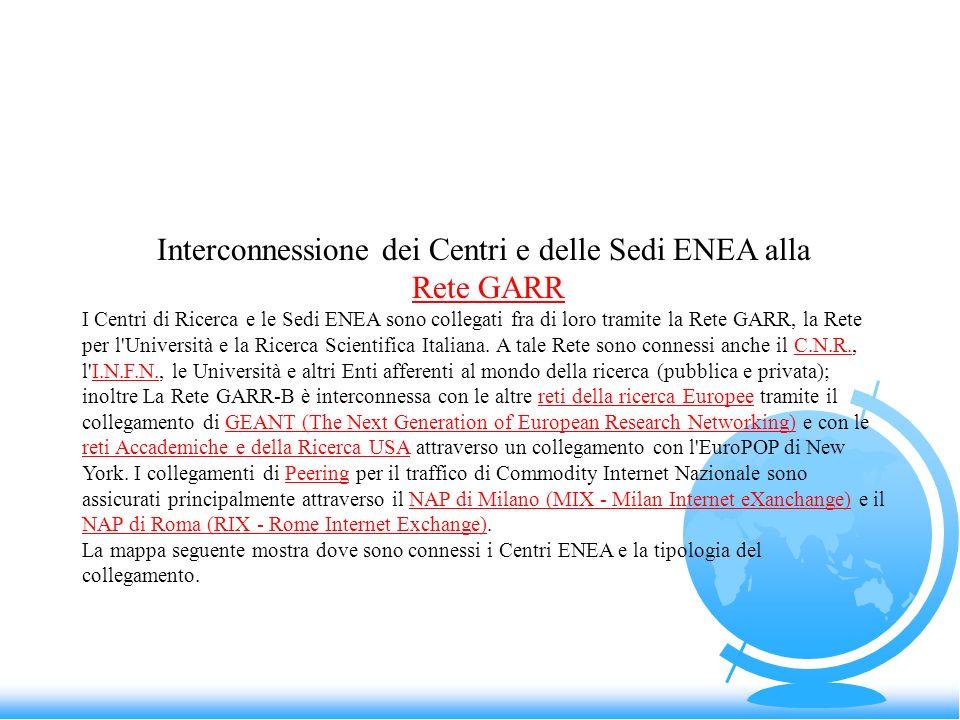 Interconnessione dei Centri e delle Sedi ENEA alla Rete GARR I Centri di Ricerca e le Sedi ENEA sono collegati fra di loro tramite la Rete GARR, la Re