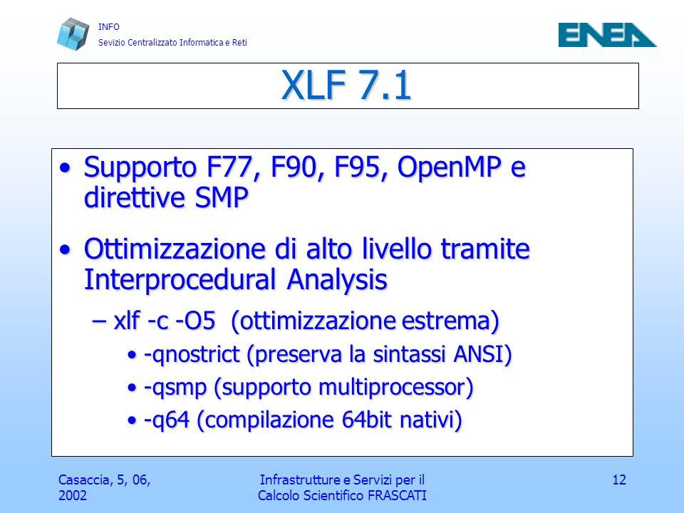 INFO Sevizio Centralizzato Informatica e Reti Casaccia, 5, 06, 2002 Infrastrutture e Servizi per il Calcolo Scientifico FRASCATI 13 Librerie matematiche ESSL, PESSLESSL, PESSL –Supporto multiprocessor, supporto MPI, BLAS, elevata ottimizzazione per i processori IBM Libreria IBM Libmass disponibile free su http://www.rs6000.ibm.com/resource/technology/MASSLibreria IBM Libmass disponibile free su http://www.rs6000.ibm.com/resource/technology/MASS/ http://www.rs6000.ibm.com/resource/technology/MASS / –xlf -o code …… -lmass –particolarmente efficiente per le funzioni intrinseche sqrt, div, log, exp, sin, cos, tan, etc.