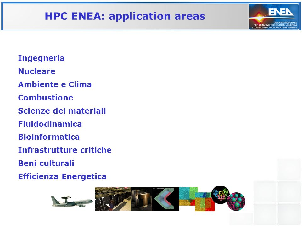 HPC ENEA: application areas Ingegneria Nucleare Ambiente e Clima Combustione Scienze dei materiali Fluidodinamica Bioinformatica Infrastrutture critic