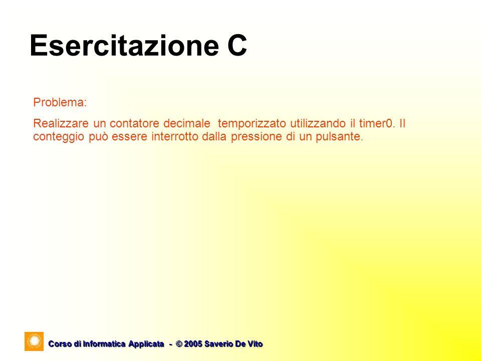 Corso di Informatica Applicata - © 2005 Saverio De Vito Esercitazione C Problema: Realizzare un contatore decimale temporizzato utilizzando il timer0.