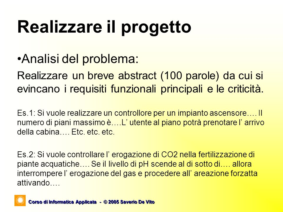 Corso di Informatica Applicata - © 2005 Saverio De Vito Realizzare il progetto Analisi del problema: Realizzare un breve abstract (100 parole) da cui si evincano i requisiti funzionali principali e le criticità.