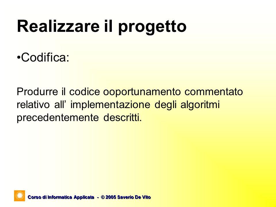 Corso di Informatica Applicata - © 2005 Saverio De Vito Realizzare il progetto Codifica: Produrre il codice ooportunamento commentato relativo all implementazione degli algoritmi precedentemente descritti.