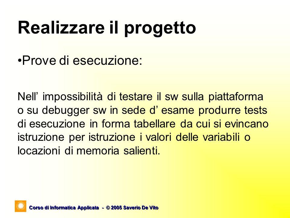 Corso di Informatica Applicata - © 2005 Saverio De Vito Esercitazione C void main (void) { unsigned int i ; /* Select the Register bank 1*/ set_bit ( STATUS, RP0 ) ; /* set all of PORTB input */ TRISB = 0xff ; /* set bit 0 of PORTA output */ TRISA = 0x1e ; /* now use Register bank 0 */ clear_bit ( STATUS, RP0 ) ; while (1) { /* now set the LED bit */ output_high_port_a ( 0 ) ; /* for loop delay */ for (i=0;i<32000;i=i+1) ; output_low_port_a ( 0 ) ; /* for loop delay */ for (i=0;i<32000;i=i+1) ; } }Problema: Pilotare un LED affinchè lampeggi.
