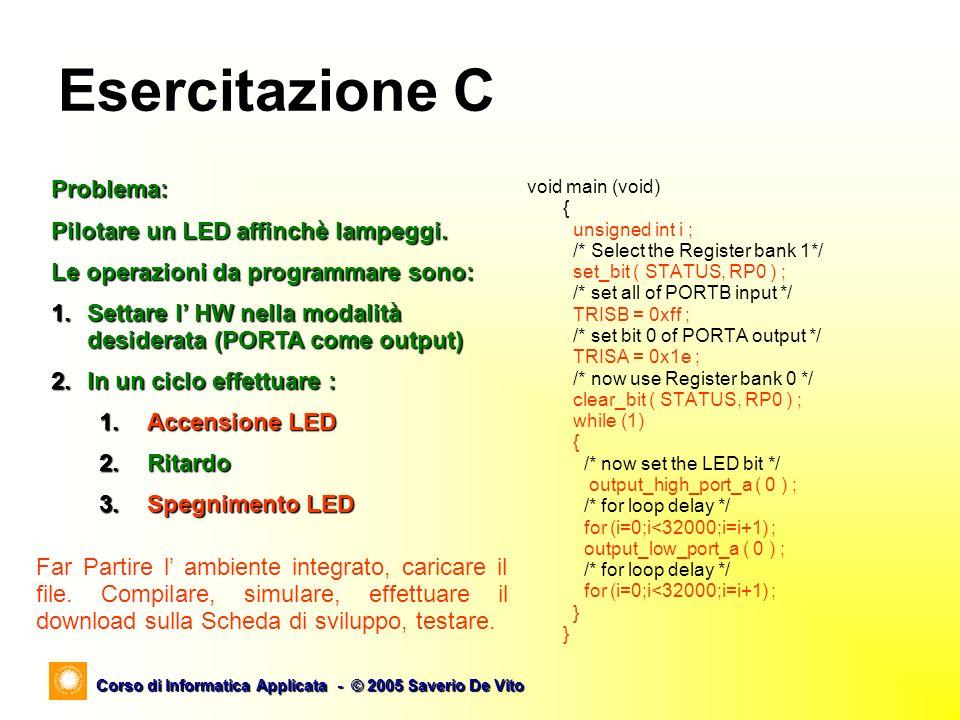 Corso di Informatica Applicata - © 2005 Saverio De Vito Esercitazione C void main (void) { unsigned int i ; /* Select the Register bank 1*/ set_bit (