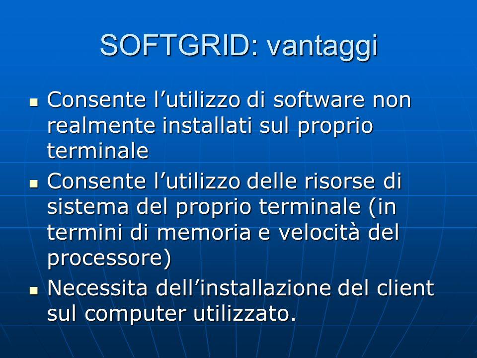 SOFTGRID: vantaggi Consente lutilizzo di software non realmente installati sul proprio terminale Consente lutilizzo di software non realmente installa