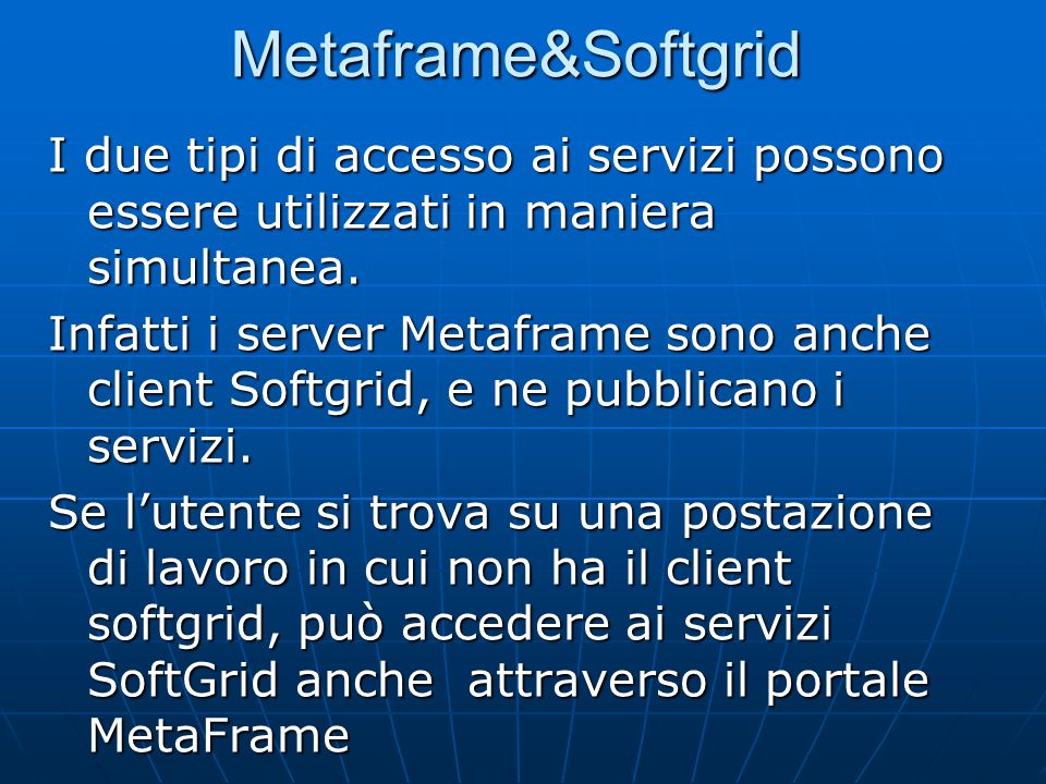 Metaframe&Softgrid I due tipi di accesso ai servizi possono essere utilizzati in maniera simultanea. Infatti i server Metaframe sono anche client Soft