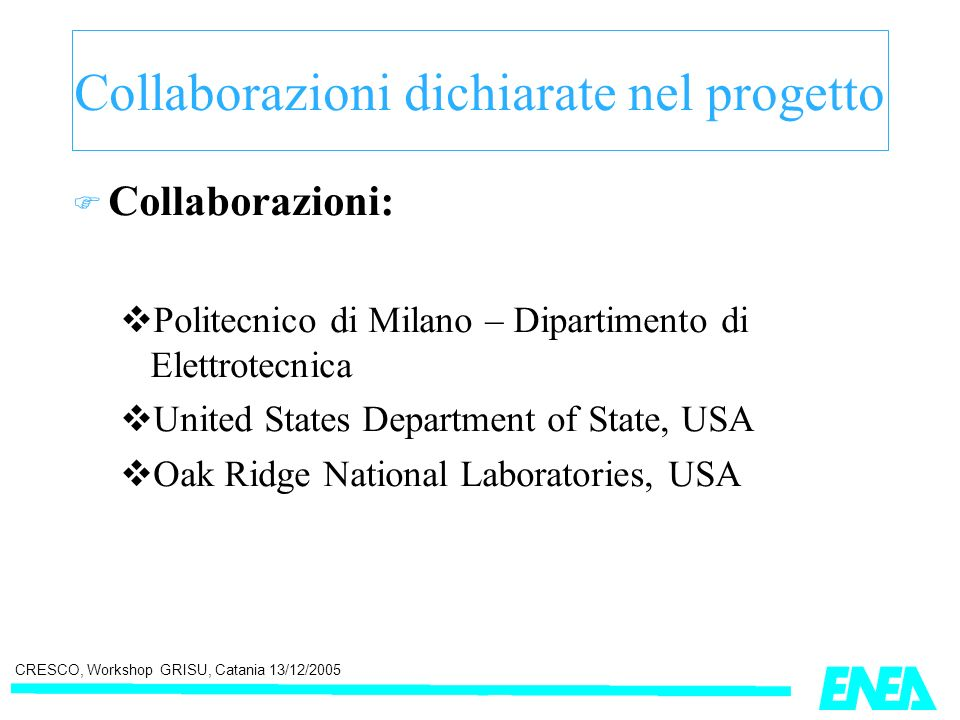 CRESCO, Workshop GRISU, Catania 13/12/2005 Collaborazioni dichiarate nel progetto Collaborazioni: Politecnico di Milano – Dipartimento di Elettrotecnica United States Department of State, USA Oak Ridge National Laboratories, USA
