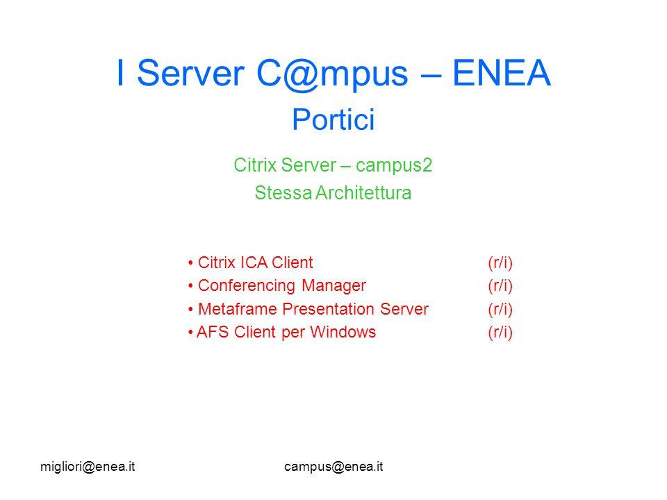 migliori@enea.itcampus@enea.it I Server C@mpus – ENEA Portici Citrix ICA Client(r/i) Conferencing Manager(r/i) Metaframe Presentation Server (r/i) AFS Client per Windows (r/i) Citrix Server – campus2 Stessa Architettura IBM e@server Series 345 Windows 2003 Server Standard Edition