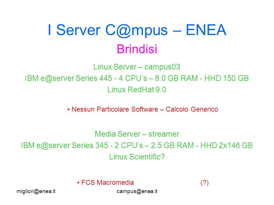 migliori@enea.itcampus@enea.it I Server C@mpus – ENEA Brindisi Nessun Particolare Software – Calcolo Generico Linux Server – campus03 IBM e@server Series 445 - 4 CPUs – 8.0 GB RAM - HHD 150 GB Linux RedHat 9.0 Media Server – streamer IBM e@server Series 345 - 2 CPUs – 2.5 GB RAM - HHD 2x146 GB Linux Scientific.