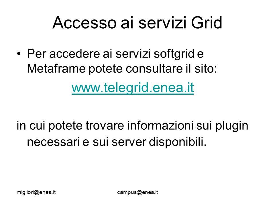 migliori@enea.itcampus@enea.it Accesso ai servizi Grid Per accedere ai servizi softgrid e Metaframe potete consultare il sito: www.telegrid.enea.it in cui potete trovare informazioni sui plugin necessari e sui server disponibili.