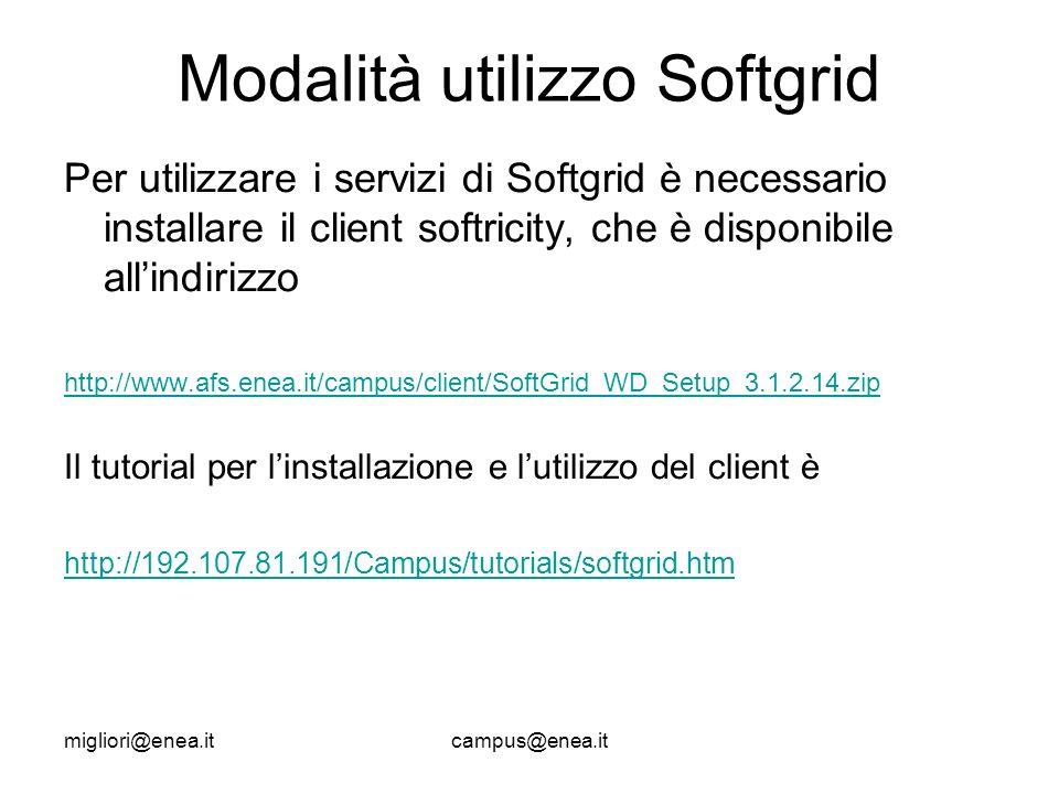 migliori@enea.itcampus@enea.it Modalità utilizzo Softgrid Per utilizzare i servizi di Softgrid è necessario installare il client softricity, che è disponibile allindirizzo http://www.afs.enea.it/campus/client/SoftGrid_WD_Setup_3.1.2.14.zip Il tutorial per linstallazione e lutilizzo del client è http://192.107.81.191/Campus/tutorials/softgrid.htm