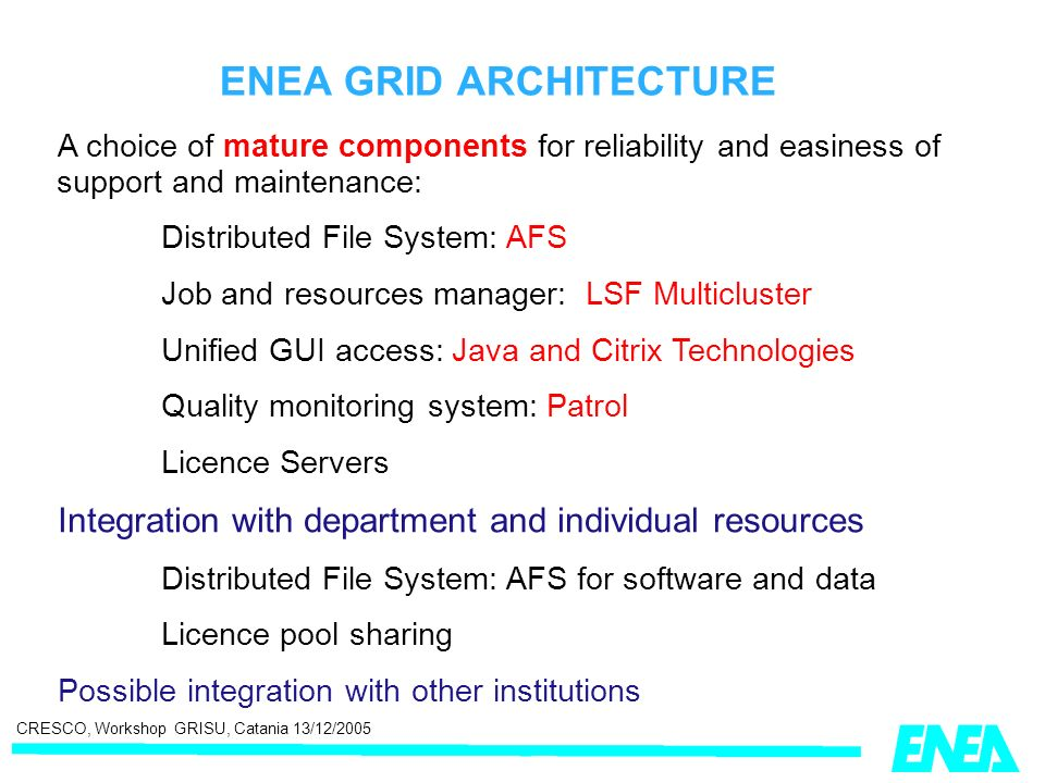 CRESCO, Workshop GRISU, Catania 13/12/2005 ENEA GRID ARCHITECTURE A choice of mature components for reliability and easiness of support and maintenance: Distributed File System: AFS Job and resources manager: LSF Multicluster Unified GUI access: Java and Citrix Technologies Quality monitoring system: Patrol Licence Servers Integration with department and individual resources Distributed File System: AFS for software and data Licence pool sharing Possible integration with other institutions