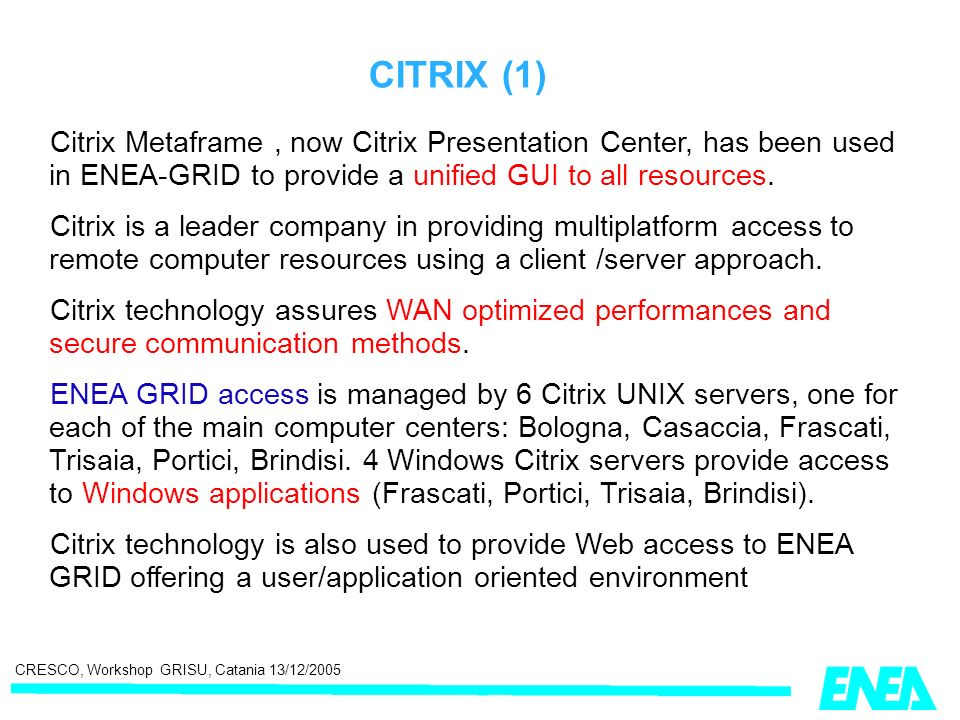 CRESCO, Workshop GRISU, Catania 13/12/2005 CITRIX (1) Citrix Metaframe, now Citrix Presentation Center, has been used in ENEA-GRID to provide a unified GUI to all resources.