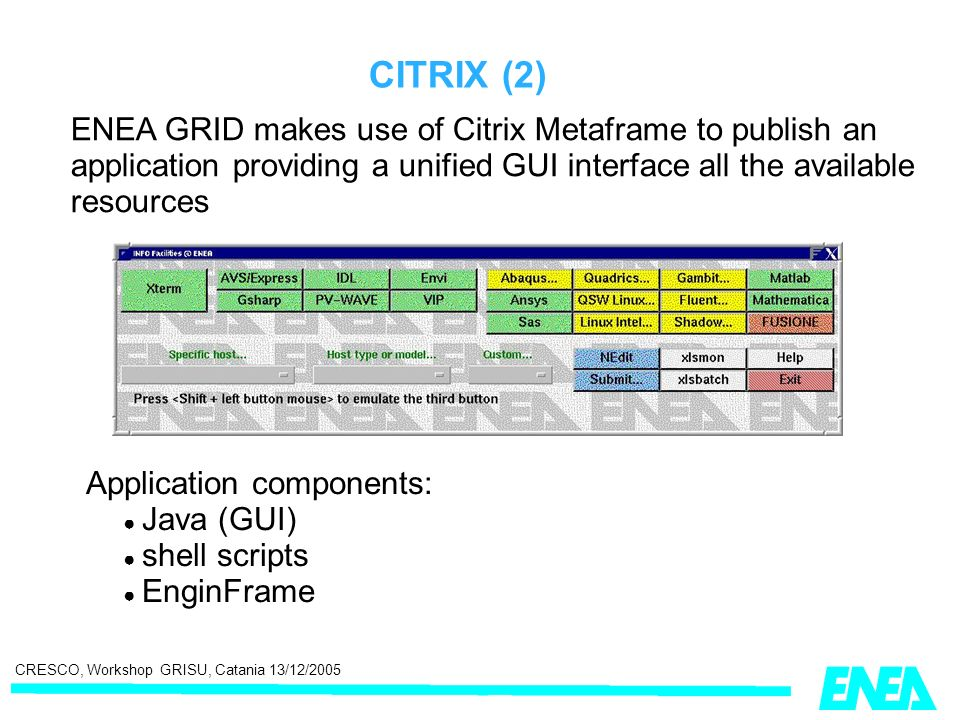 CRESCO, Workshop GRISU, Catania 13/12/2005 CITRIX (2) ENEA GRID makes use of Citrix Metaframe to publish an application providing a unified GUI interface all the available resources Application components: Java (GUI) shell scripts EnginFrame